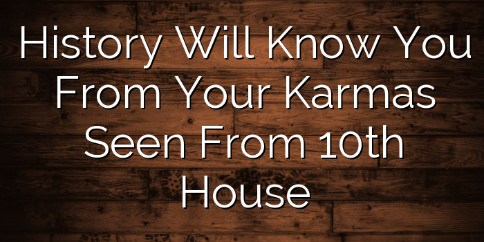 History Will Know You From Your Karmas Seen From 10th House