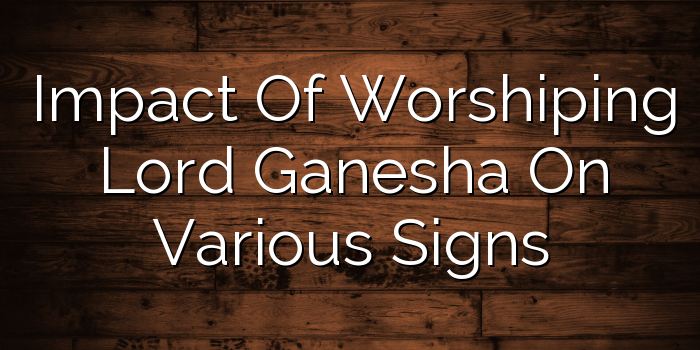 Impact Of Worshiping Lord Ganesha On Various Signs - Youthastro