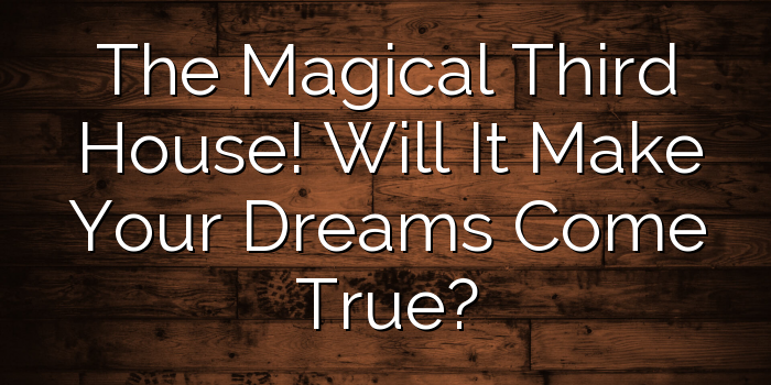 The Magical Third House! Will It Make Your Dreams Come True